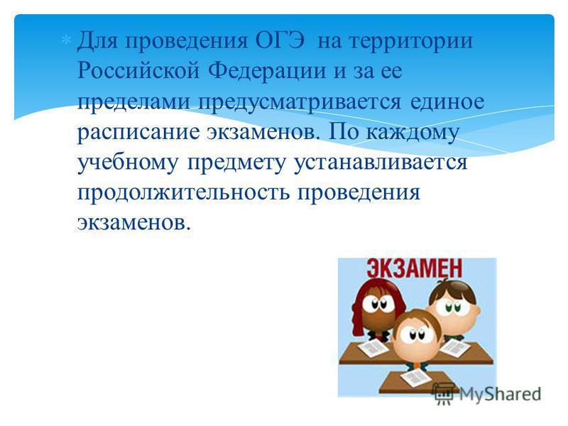 Для проведения ОГЭ на территории Российской Федерации и за ее пределами предусматривается единое расписание экзаменов. По каждому учебному предмету устанавливается продолжительность проведения экзаменов.