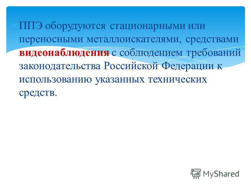 ППЭ оборудуются стационарными или переносными металлоискателями, средствами видеонаблюдения с соблюдением требований законодательства Российской Федерации к использованию указанных технических средств.