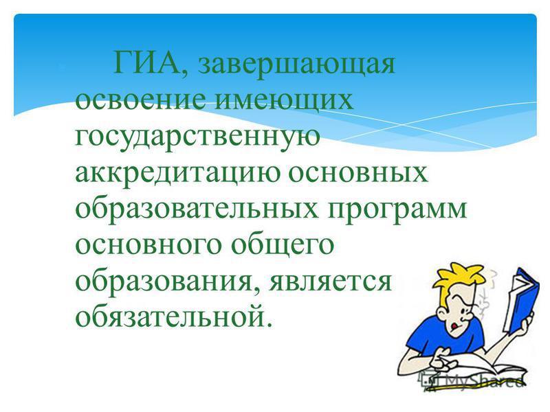 ГИА, завершающая освоение имеющих государственную аккредитацию основных образовательных программ основного общего образования, является обязательной.