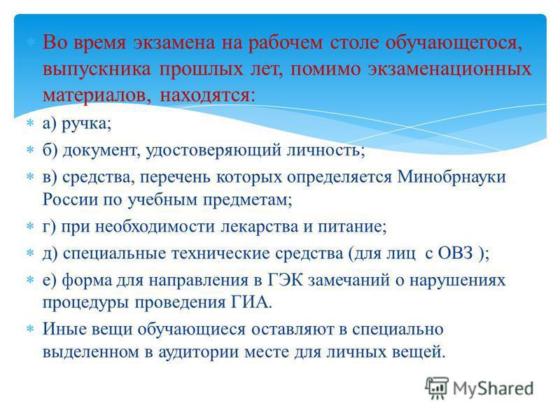 Во время экзамена на рабочем столе обучающегося, выпускника прошлых лет, помимо экзаменационных материалов, находятся: а) ручка; б) документ, удостоверяющий личность; в) средства, перечень которых определяется Минобрнауки России по учебным предметам;