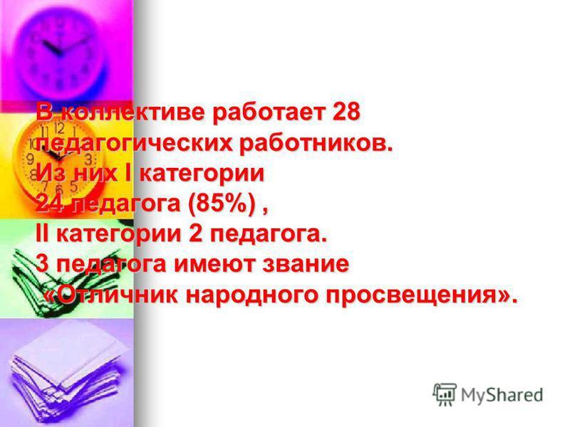 В коллективе работает 28 педагогических работников. Из них I категории 24 педагога (85%), II категории 2 педагога. 3 педагога имеют звание «Отличник народного просвещения».