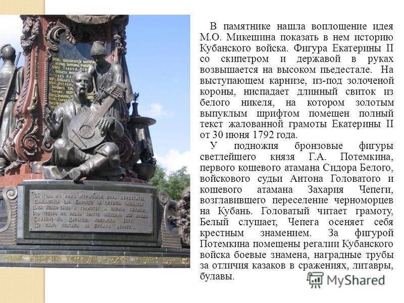 В памятнике нашла воплощение идея М.О. Микешина показать в нем историю Кубанского войска. Фигура Екатерины II со скипетром и державой в руках возвышается на высоком пьедестале. На выступающем карнизе, из-под золоченой короны, ниспадает длинный свиток