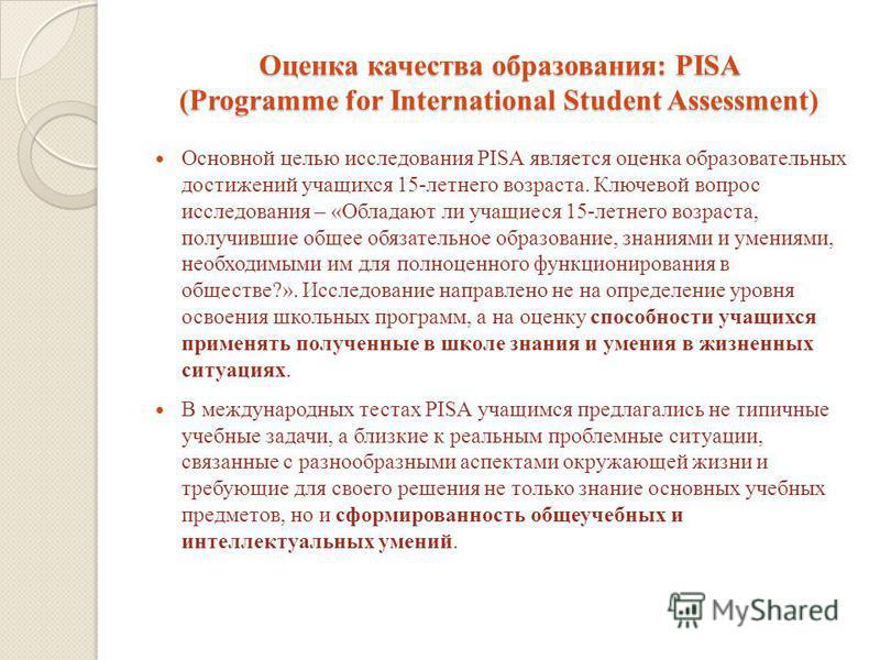 Оценка качества образования: PISA (Programme for International Student Assessment) Основной целью исследования PISA является оценка образовательных достижений учащихся 15-летнего возраста. Ключевой вопрос исследования – «Обладают ли учащиеся 15-летне