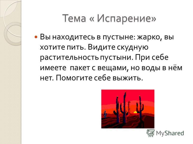 Тема « Испарение » Вы находитесь в пустыне : жарко, вы хотите пить. Видите скудную растительность пустыни. При себе имеете пакет с вещами, но воды в нём нет. Помогите себе выжить.