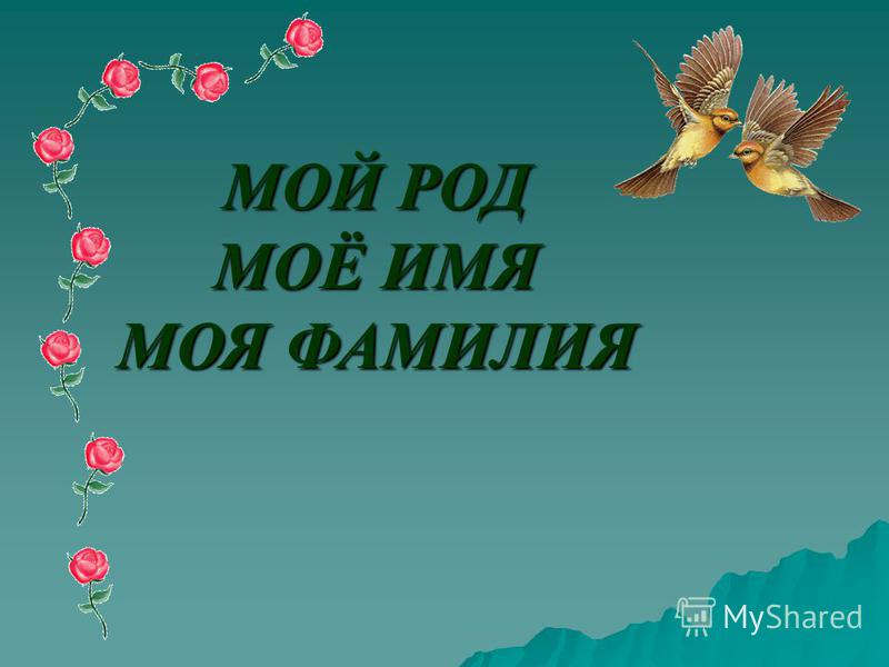 МОЙ РОД МОЁ ИМЯ МОЯ ФАМИЛИЯ