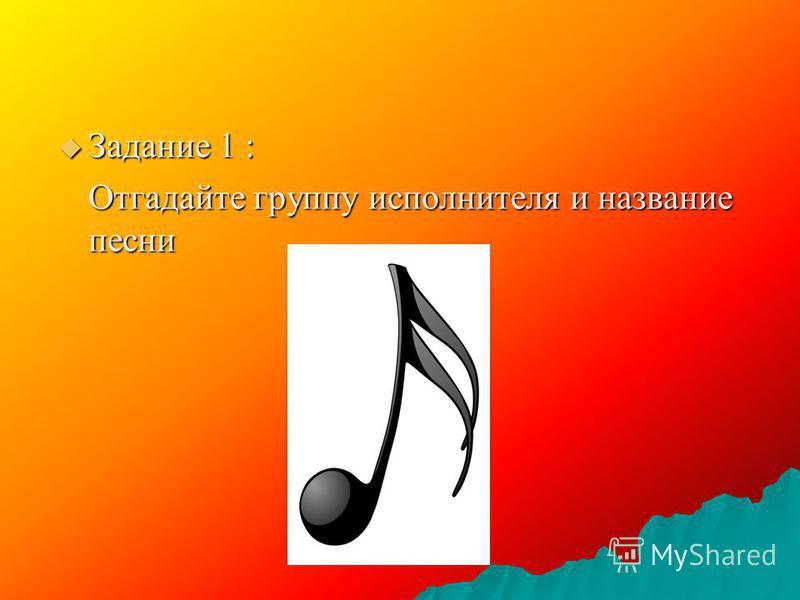Задание 1 : Задание 1 : Отгадайте группу исполнителя и название песни