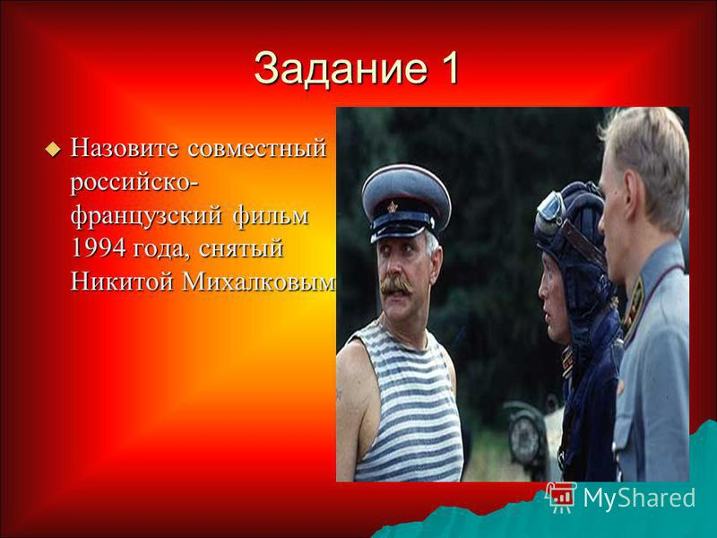Задание 1 Назовите совместный российско - французский фильм 1994 года, снятый Никитой Михалковым Назовите совместный российско - французский фильм 1994 года, снятый Никитой Михалковым