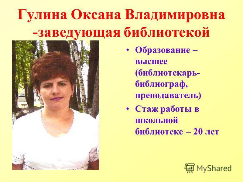 Гулина Оксана Владимировна -заведующая библиотекой Образование – высшее (библиотекарь- библиограф, преподаватель) Стаж работы в школьной библиотеке – 20 лет