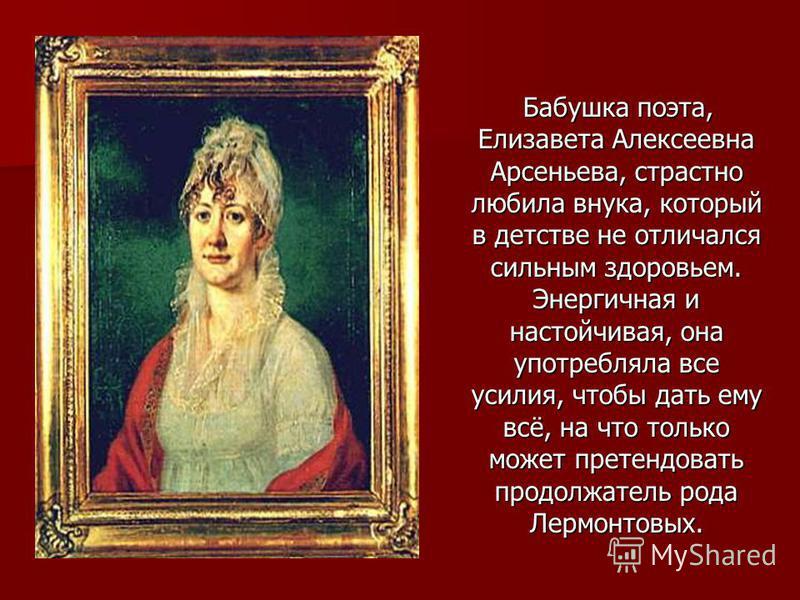 Бабушка поэта, Елизавета Алексеевна Арсеньева, страстно любила внука, который в детстве не отличался сильным здоровьем. Энергичная и настойчивая, она употребляла все усилия, чтобы дать ему всё, на что только может претендовать продолжатель рода Лермо