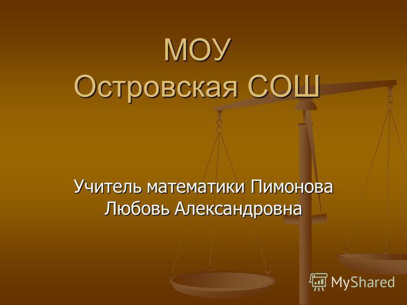 МОУ Островская СОШ Учитель математики Пимонова Любовь Александровна