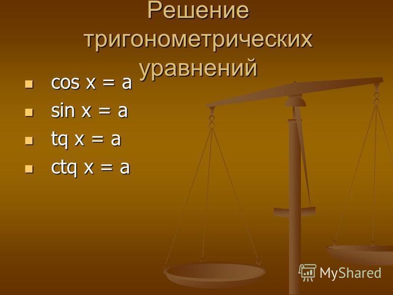 Решение тригонометрических уравнений cos х = a cos х = a sin х = a sin х = a tq x = a tq x = a ctq x = a ctq x = a
