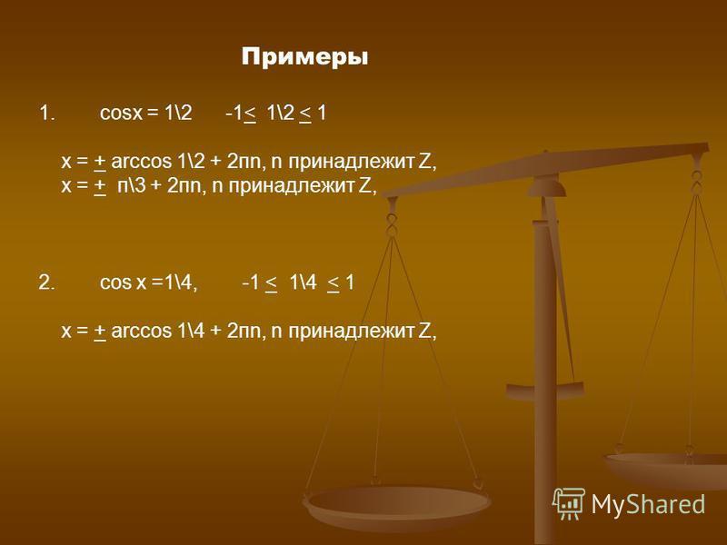 Примеры 1. cosx = 1\2 -1< 1\2 < 1 х = + arccos 1\2 + 2 пn, n принадлежит Z, х = + п\3 + 2 пn, n принадлежит Z, 2. cos x =1\4, -1 < 1\4 < 1 х = + arccos 1\4 + 2 пn, n принадлежит Z,