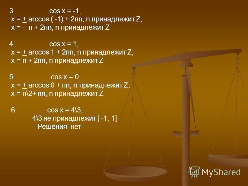 3. cos x = -1, х = + arccos ( -1) + 2 пn, n принадлежит Z, х = - п + 2 пn, n принадлежит Z 4. cos x = 1, х = + arccos 1 + 2 пn, n принадлежит Z, х = п + 2 пn, n принадлежит Z 5. cos x = 0, х = + arccos 0 + пn, n принадлежит Z, х = п\2+ пn, n принадле