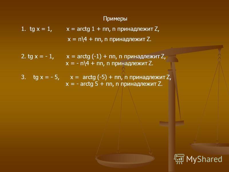 Примеры 1. tg x = 1, x = arctg 1 + пn, n принадлежит Z, x = п\4 + пn, n принадлежит Z. 2. tg x = - 1, x = arctg (-1) + пn, n принадлежит Z, x = - п\4 + пn, n принадлежит Z. 3. tg x = - 5, x = arctg (-5) + пn, n принадлежит Z, x = - arctg 5 + пn, n пр