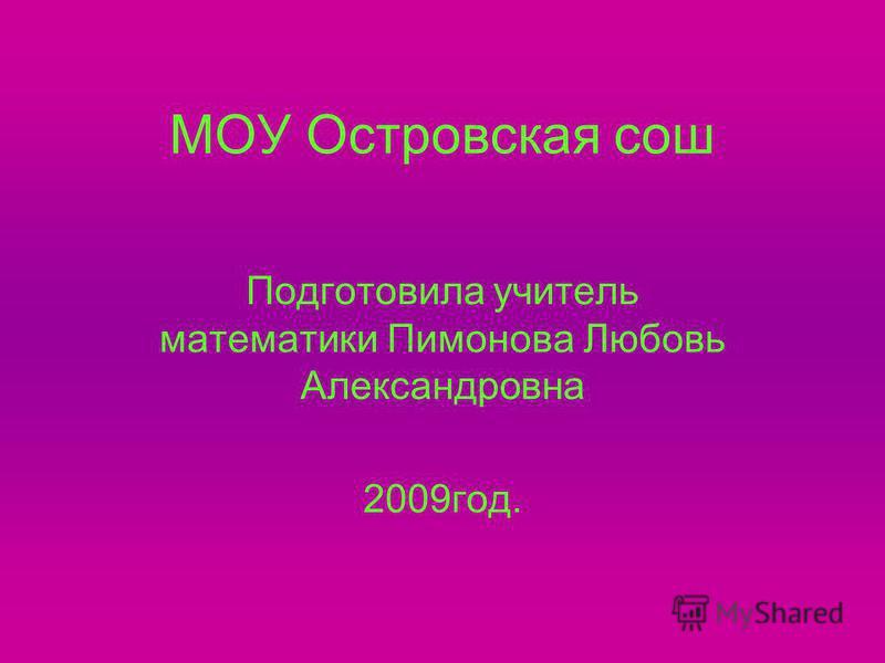 МОУ Островская сош Подготовила учитель математики Пимонова Любовь Александровна 2009 год.
