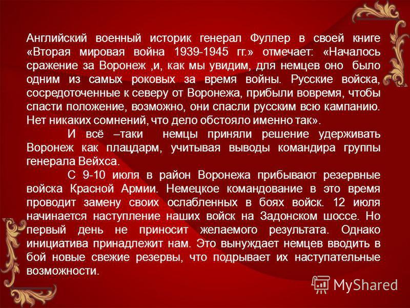 Английский военный историк генерал Фуллер в своей книге «Вторая мировая война 1939-1945 гг.» отмечает: «Началось сражение за Воронеж,и, как мы увидим, для немцев оно было одним из самых роковых за время войны. Русские войска, сосредоточенные к северу