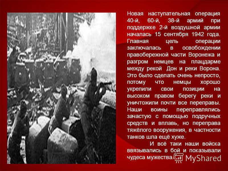 Новая наступательная операция 40-й, 60-й, 38-й армий при поддержке 2-й воздушной армии началась 15 сентября 1942 года. Главная цель операции заключалась в освобождении правобережной части Воронежа и разгром немцев на плацдарме между рекой Дон и реки