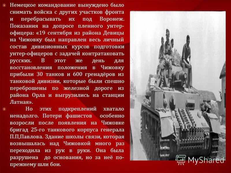 Немецкое командование вынуждено было снимать войска с других участков фронта и перебрасывать их под Воронеж. Показания на допросе пленного унтер - офицера : «19 сентября из района Девицы на Чижовку был направлен весь личный состав дивизионных курсов