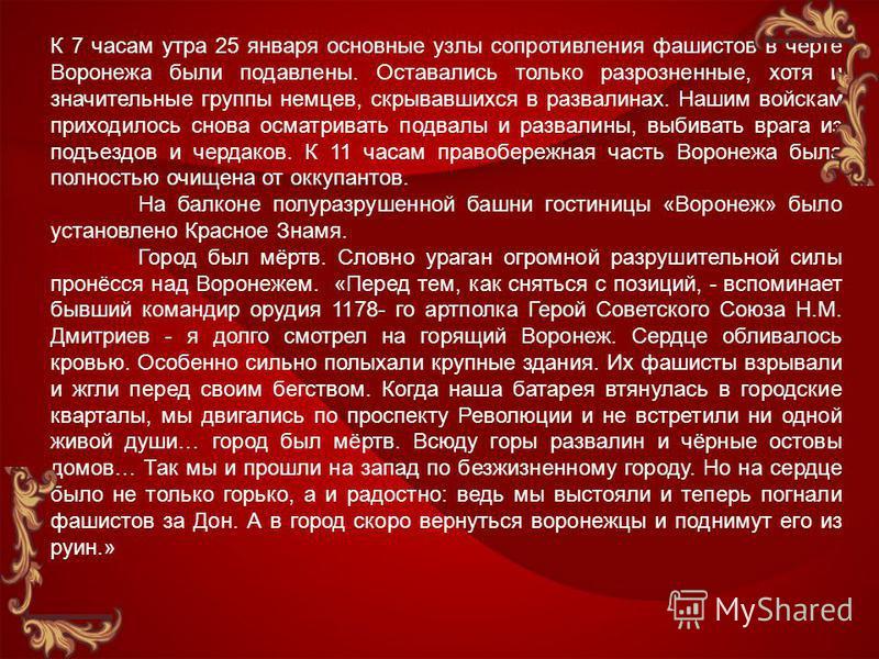 К 7 часам утра 25 января основные узлы сопротивления фашистов в черте Воронежа были подавлены. Оставались только разрозненные, хотя и значительные группы немцев, скрывавшихся в развалинах. Нашим войскам приходилось снова осматривать подвалы и развали