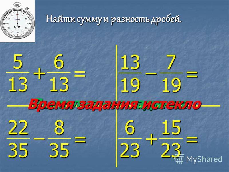 Найти сумму и разность дробей. 5 13 6 13 + = 13 19 7 19 ̶ = 22 35 8 35 ̶ = 6 23 15 23 + = Выполнение задания Время задания истекло