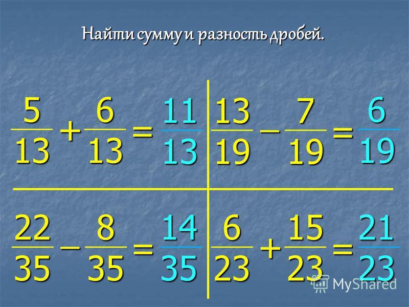 Найти сумму и разность дробей. 5 13 6 13 + = 11 13 13 19 7 19 ̶ = 6 19 22 35 8 35 ̶ = 6 23 15 23 + = 14 35 21 23