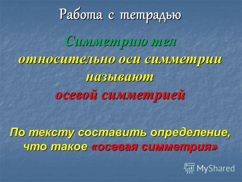 Работа с тетрадью Симметрию тел относительно оси симметрии называют осевой симметрией По тексту составить определение, что такое «осевая симметрия»