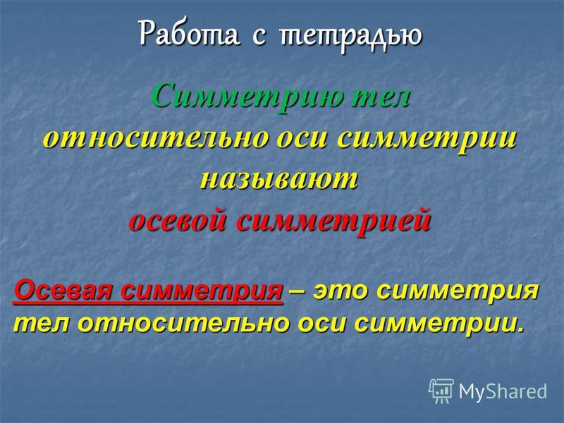 Работа с тетрадью Симметрию тел относительно оси симметрии называют осевой симметрией Осевая симметрия – это симметрия тел относительно оси симметрии.