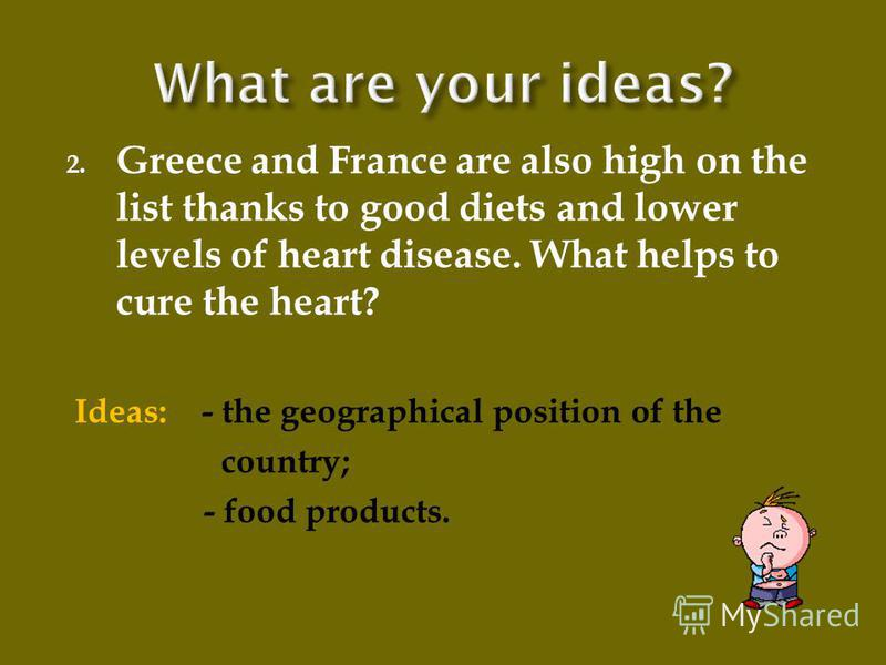 2. Greece and France are also high on the list thanks to good diets and lower levels of heart disease. What helps to cure the heart? Ideas: - the geographical position of the country; - food products.