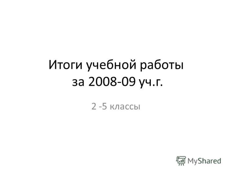 Итоги учебной работы за 2008-09 уч.г. 2 -5 классы
