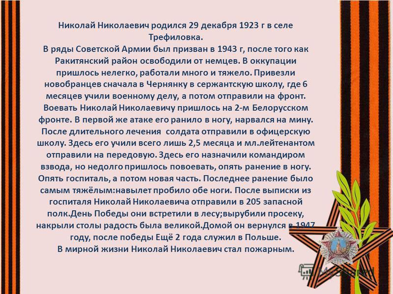 Николай Николаевич родился 29 декабря 1923 г в селе Трефиловка. В ряды Советской Армии был призван в 1943 г, после того как Ракитянский район освободили от немцев. В оккупации пришлось нелегко, работали много и тяжело. Привезли новобранцев сначала в