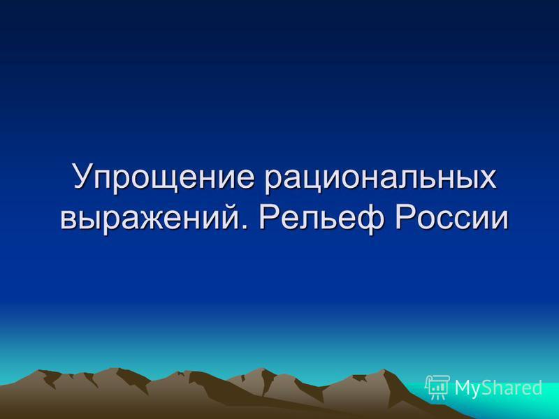 Упрощение рациональных выражений. Рельеф России