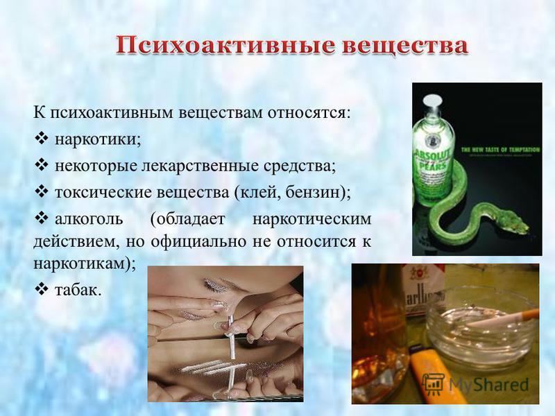 К психоактивным веществам относятся: наркотики; некоторые лекарственные средства; токсические вещества (клей, бензин); алкоголь (обладает наркотическим действием, но официально не относится к наркотикам); табак.
