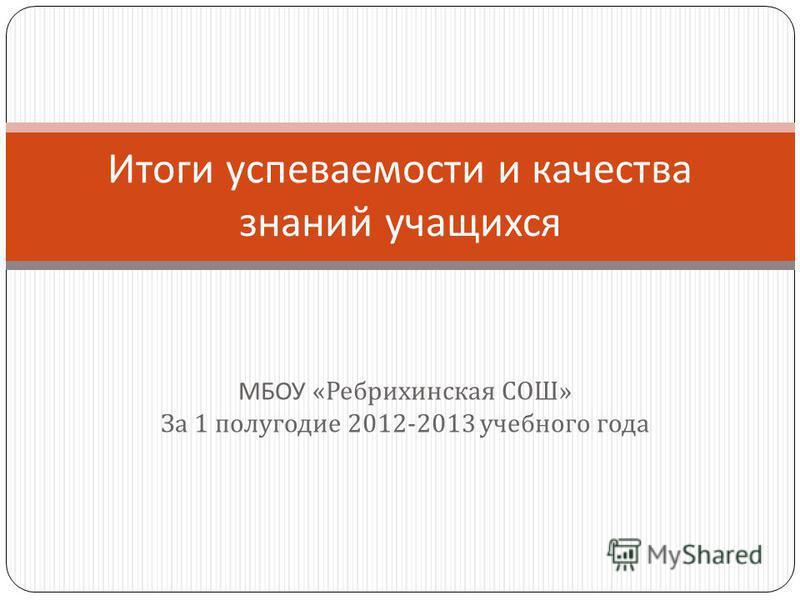 МБОУ « Ребрихинская СОШ » За 1 полугодие 2012-2013 учебного года Итоги успеваемости и качества знаний учащихся