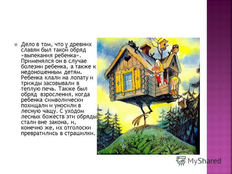 Дело в том, что у древних славян был такой обряд «выпекания ребенка». Применялся он в случае болезни ребенка, а также к недоношенным детям. Ребенка клали на лопату и трижды засовывали в теплую печь. Также был обряд взросления, когда ребенка символиче