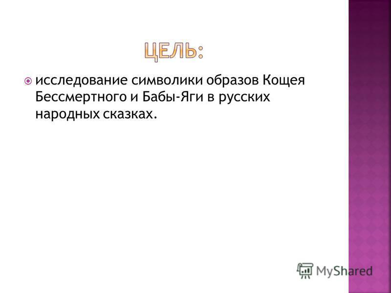 исследование символики образов Кощея Бессмертного и Бабы-Яги в русских народных сказках.