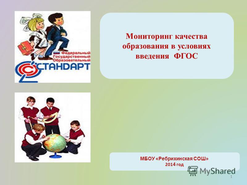 1 Мониторинг качества образования в условиях введения ФГОС МБОУ «Ребрихинская СОШ» 201 4 год 1