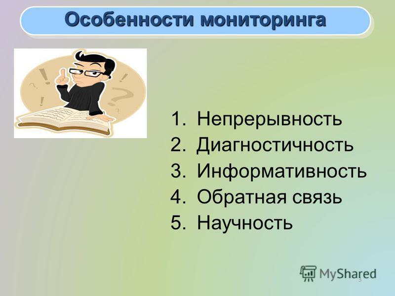 3 Особенности мониторинга 1. Непрерывность 2. Диагностичность 3. Информативность 4. Обратная связь 5.Научность