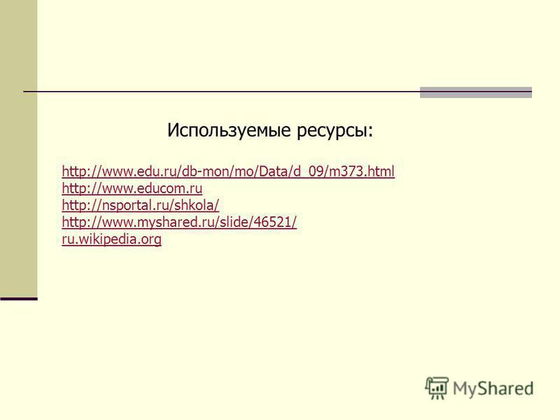 Используемые ресурсы: http://www.edu.ru/db-mon/mo/Data/d_09/m373. html http://www.educom.ru http://nsportal.ru/shkola/ http://www.myshared.ru/slide/46521/ ru.wikipedia.org