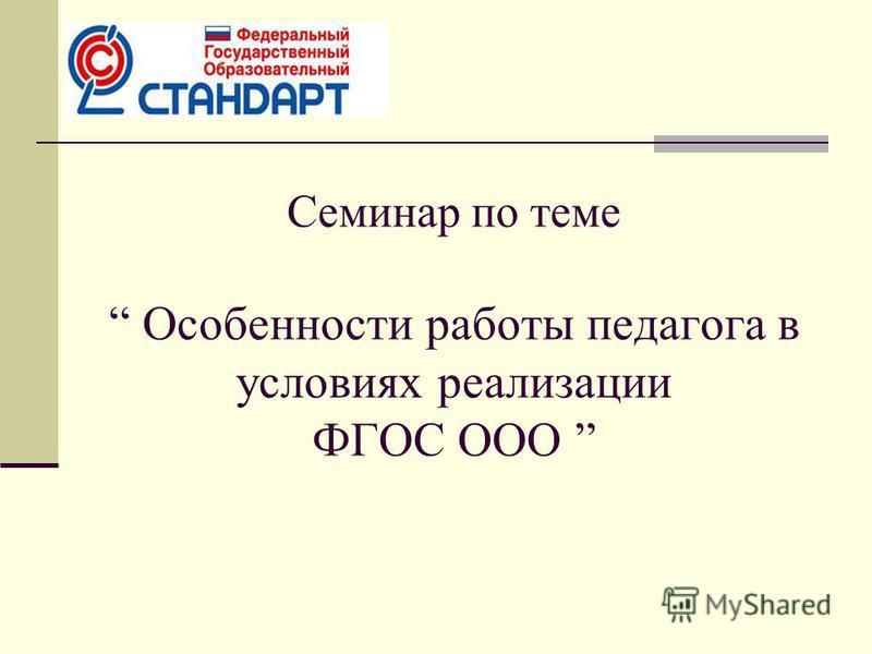 Семинар по теме Особенности работы педагога в условиях реализации ФГОС ООО