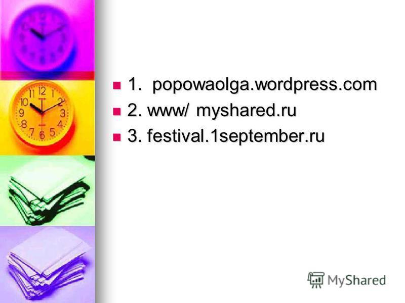 1. popowaolga.wordpress.com 1. popowaolga.wordpress.com 2. www/ myshared.ru 2. www/ myshared.ru 3. festival.1september.ru 3. festival.1september.ru