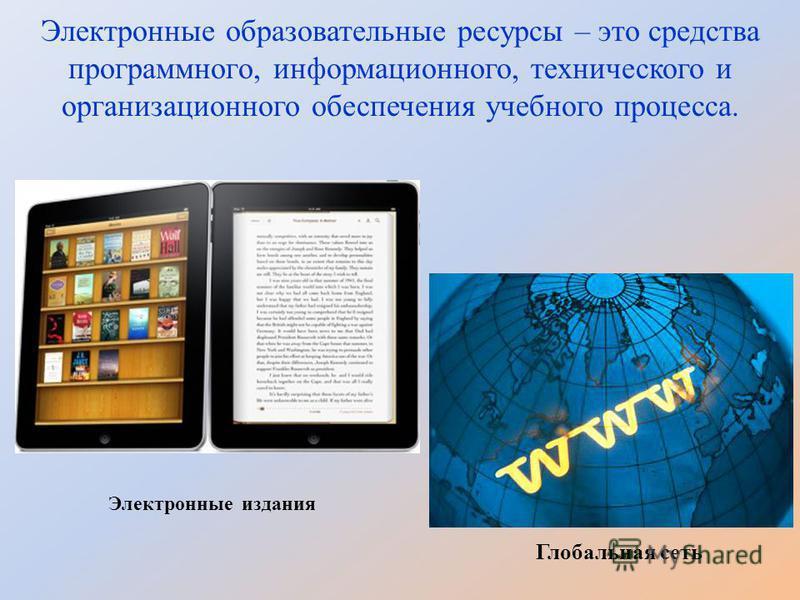 Электронные образовательные ресурсы – это средства программного, информационного, технического и организационного обеспечения учебного процесса. Электронные издания Глобальная сеть