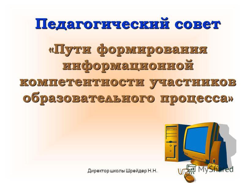 Директор школы Шрейдер Н.Н. Педагогический совет «Пути формирования информационной компетентности участников образовательного процесса»