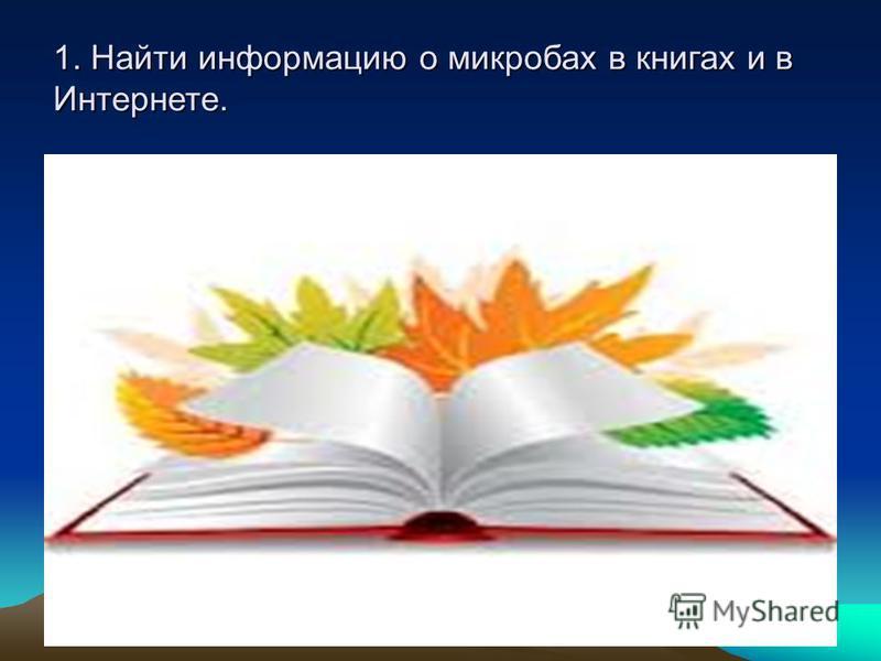 1. Найти информацию о микробах в книгах и в Интернете.