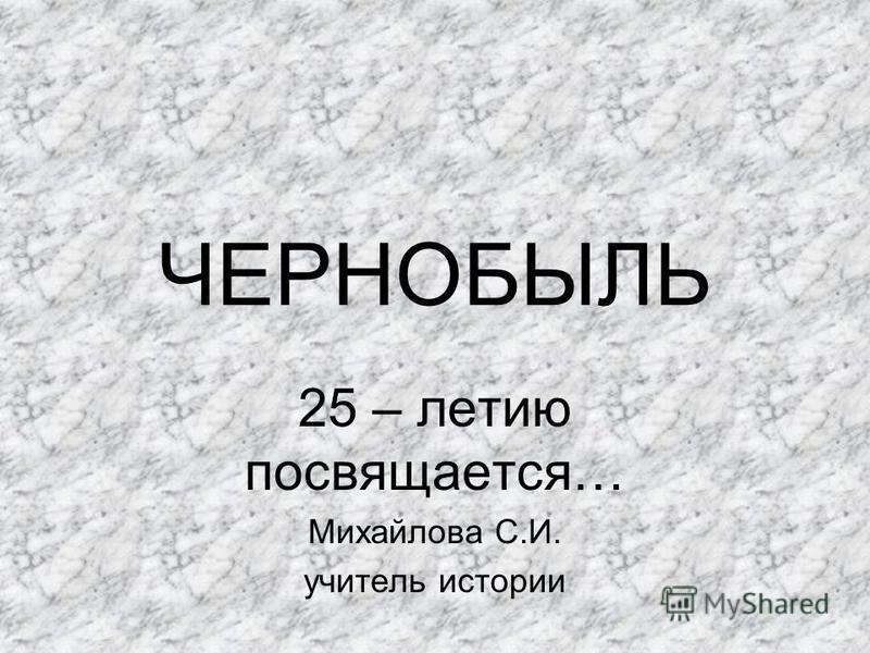 ЧЕРНОБЫЛЬ 25 – летию посвящается… Михайлова С.И. учитель истории