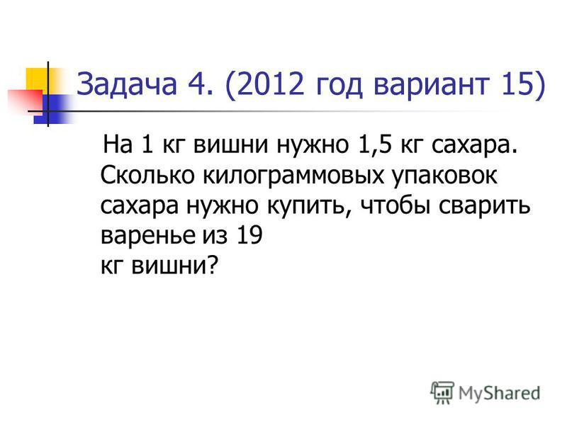 Задача 4. (2012 год вариант 15) На 1 кг вишни нужно 1,5 кг сахара. Сколько килограммовых упаковок сахара нужно купить, чтобы сварить варенье из 19 кг вишни?