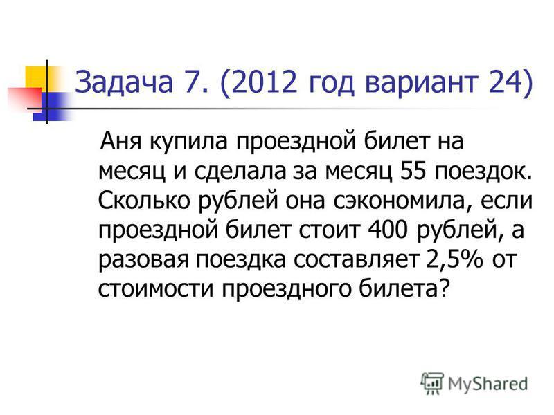 Задача 7. (2012 год вариант 24) Аня купила проездной билет на месяц и сделала за месяц 55 поездок. Сколько рублей она сэкономила, если проездной билет стоит 400 рублей, а разовая поездка составляет 2,5% от стоимости проездного билета?