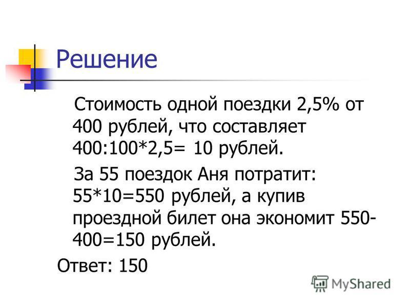 Решение Стоимость одной поездки 2,5% от 400 рублей, что составляет 400:100*2,5= 10 рублей. За 55 поездок Аня потратит: 55*10=550 рублей, а купив проездной билет она экономит 550- 400=150 рублей. Ответ: 150