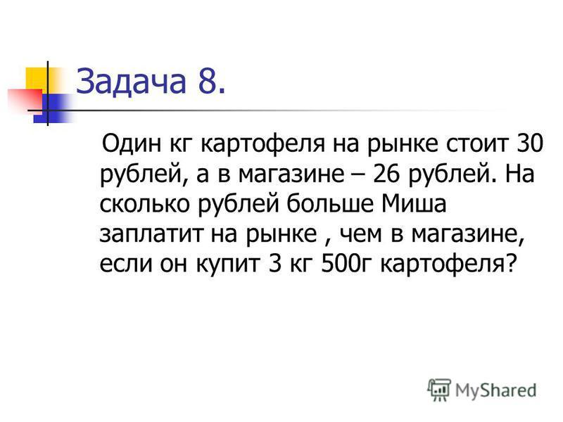 Задача 8. Один кг картофеля на рынке стоит 30 рублей, а в магазине – 26 рублей. На сколько рублей больше Миша заплатит на рынке, чем в магазине, если он купит 3 кг 500 г картофеля?