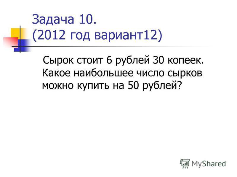 Задача 10. (2012 год вариант 12) Сырок стоит 6 рублей 30 копеек. Какое наибольшее число сырков можно купить на 50 рублей?