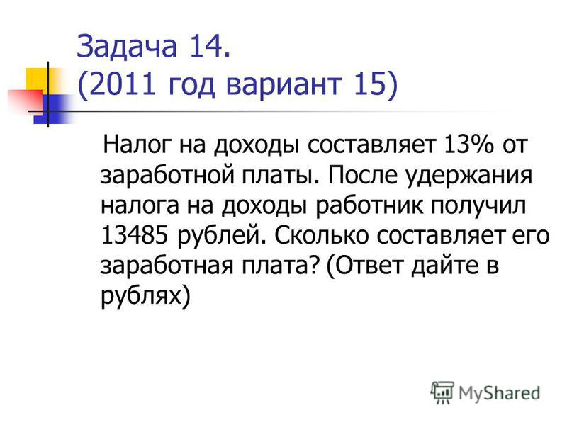Задача 14. (2011 год вариант 15) Налог на доходы составляет 13% от заработной платы. После удержания налога на доходы работник получил 13485 рублей. Сколько составляет его заработная плата? (Ответ дайте в рублях)